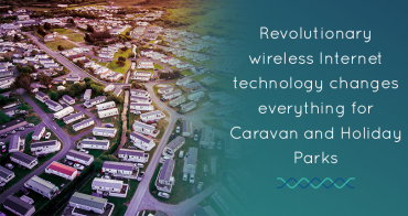 Revolutionary wireless Internet technology changes everything for Caravan and Holiday Parks